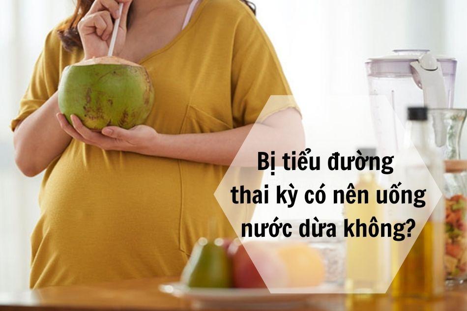 Bị tiểu đường thai kỳ có nên uống nước dừa không?